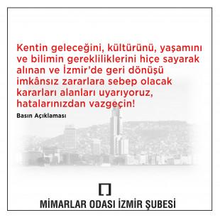 Kentin geleceğini, kültürünü, yaşamını ve bilimin gerekliliklerini hiçe sayarak alınan ve İzmir'de geri dönüşü imkânsız zararlara sebep olacak kararları alanları uyarıyoruz, hatalarınızdan vazgeçin!